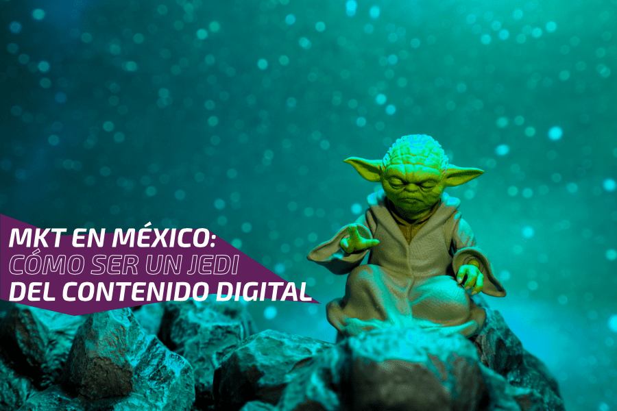 MKT en México: Cómo ser un Jedi del contenido digital