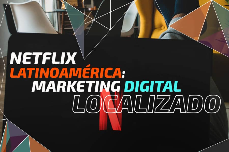 Netflix Latinoamérica: Marketing Digital localizado